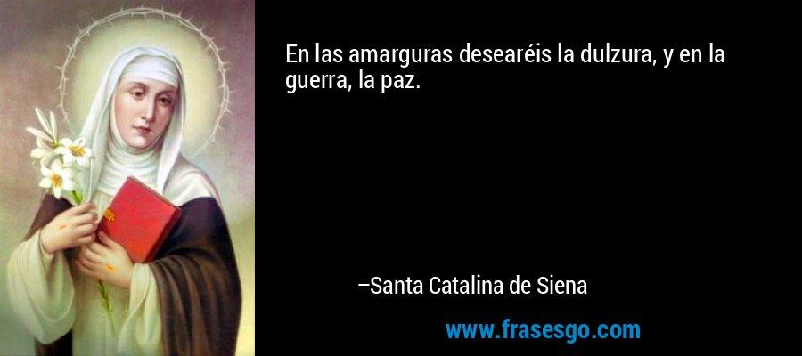 En las amarguras desearéis la dulzura, y en la guerra, la paz. – Santa Catalina de Siena