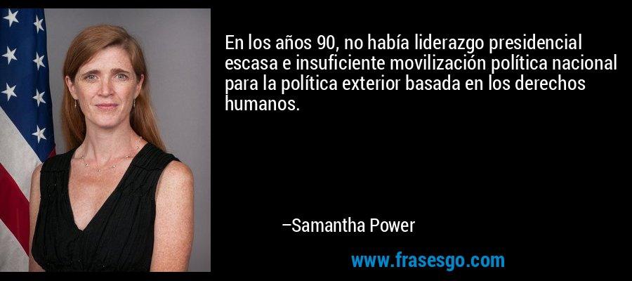 En los años 90, no había liderazgo presidencial escasa e insuficiente movilización política nacional para la política exterior basada en los derechos humanos. – Samantha Power