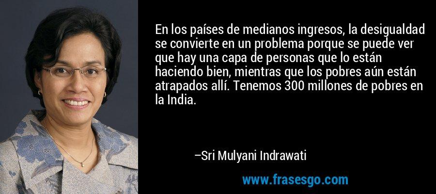 En los países de medianos ingresos, la desigualdad se convierte en un problema porque se puede ver que hay una capa de personas que lo están haciendo bien, mientras que los pobres aún están atrapados allí. Tenemos 300 millones de pobres en la India. – Sri Mulyani Indrawati