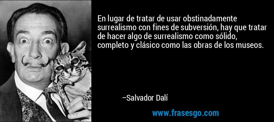 En lugar de tratar de usar obstinadamente surrealismo con fines de subversión, hay que tratar de hacer algo de surrealismo como sólido, completo y clásico como las obras de los museos. – Salvador Dalí