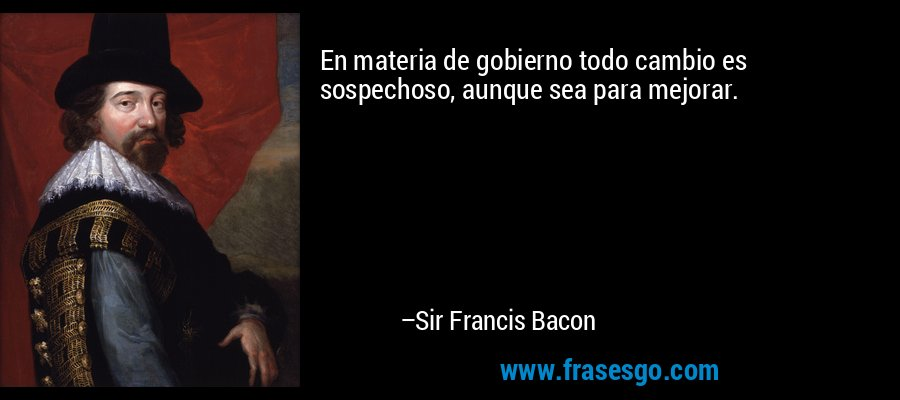 En materia de gobierno todo cambio es sospechoso, aunque sea para mejorar. – Sir Francis Bacon