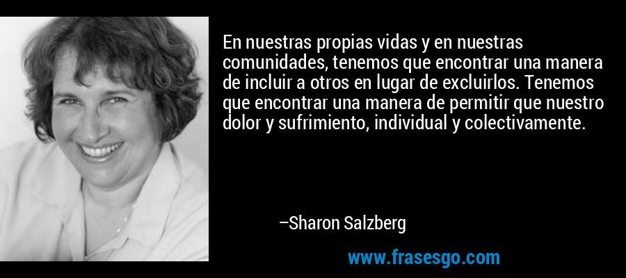 En nuestras propias vidas y en nuestras comunidades, tenemos que encontrar una manera de incluir a otros en lugar de excluirlos. Tenemos que encontrar una manera de permitir que nuestro dolor y sufrimiento, individual y colectivamente. – Sharon Salzberg