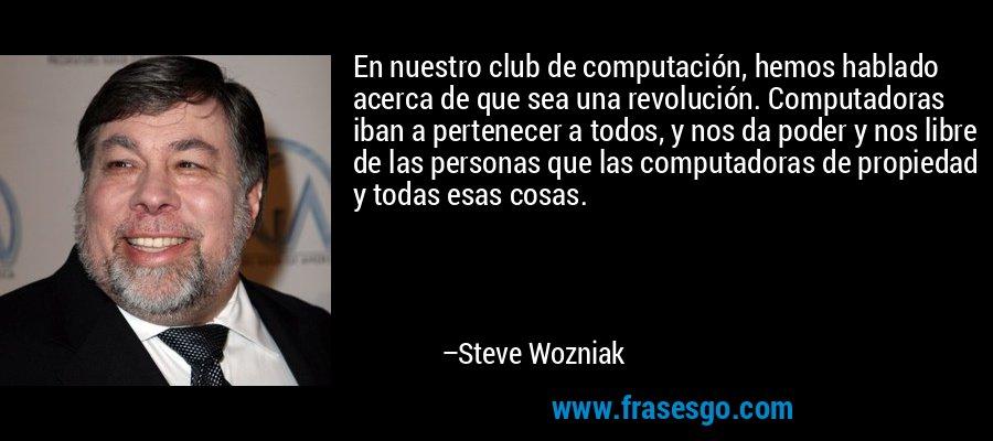 En nuestro club de computación, hemos hablado acerca de que sea una revolución. Computadoras iban a pertenecer a todos, y nos da poder y nos libre de las personas que las computadoras de propiedad y todas esas cosas. – Steve Wozniak