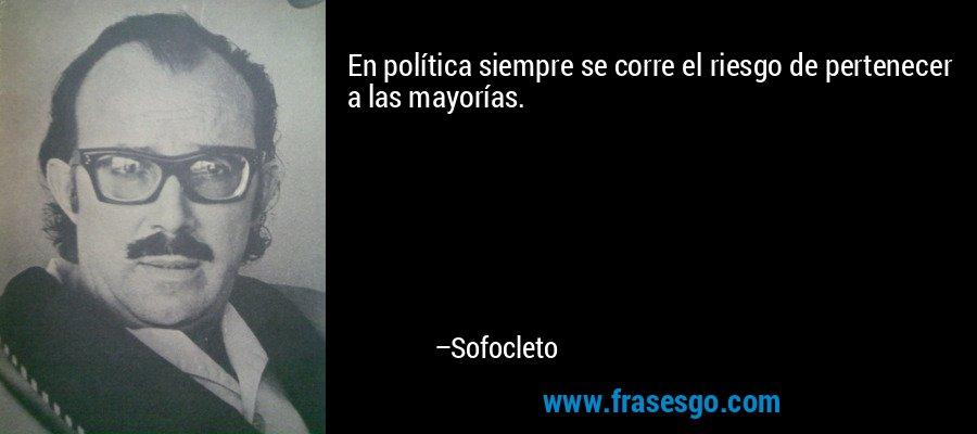 En política siempre se corre el riesgo de pertenecer a las mayorías. – Sofocleto