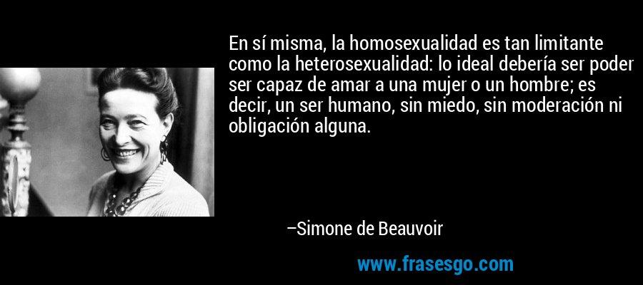 En sí misma, la homosexualidad es tan limitante como la heterosexualidad: lo ideal debería ser poder ser capaz de amar a una mujer o un hombre; es decir, un ser humano, sin miedo, sin moderación ni obligación alguna. – Simone de Beauvoir