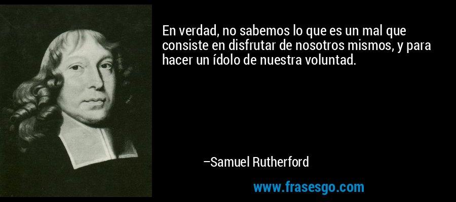En verdad, no sabemos lo que es un mal que consiste en disfrutar de nosotros mismos, y para hacer un ídolo de nuestra voluntad. – Samuel Rutherford