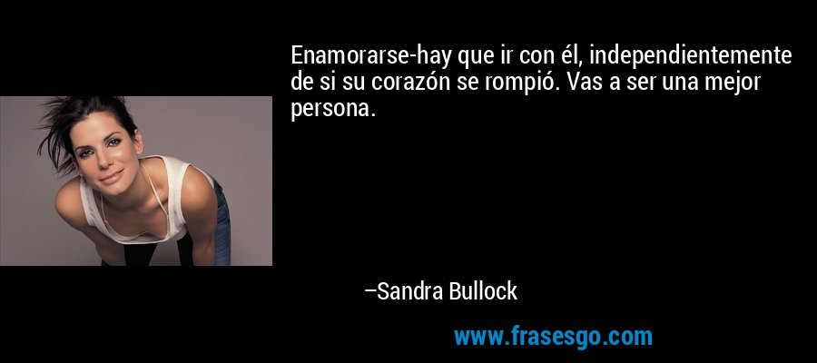 Enamorarse-hay que ir con él, independientemente de si su corazón se rompió. Vas a ser una mejor persona. – Sandra Bullock
