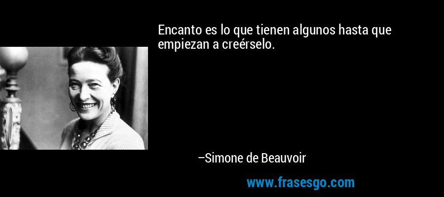 Encanto es lo que tienen algunos hasta que empiezan a creérselo. – Simone de Beauvoir