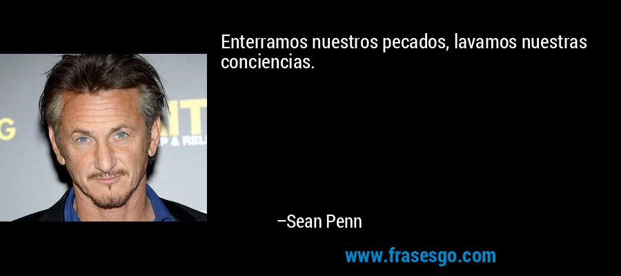 Enterramos nuestros pecados, lavamos nuestras conciencias. – Sean Penn