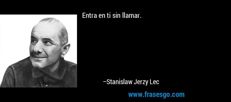 Entra en ti sin llamar. – Stanislaw Jerzy Lec