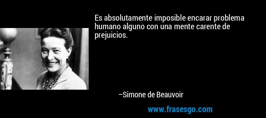 Es absolutamente imposible encarar problema humano alguno con una mente carente de prejuicios. – Simone de Beauvoir
