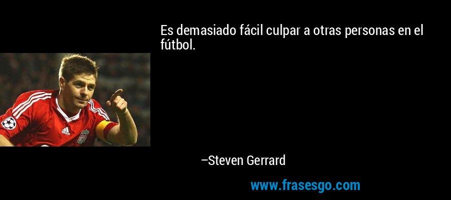 Es demasiado fácil culpar a otras personas en el fútbol. – Steven Gerrard