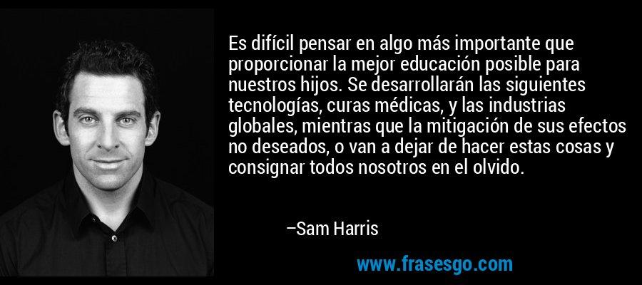 Es difícil pensar en algo más importante que proporcionar la mejor educación posible para nuestros hijos. Se desarrollarán las siguientes tecnologías, curas médicas, y las industrias globales, mientras que la mitigación de sus efectos no deseados, o van a dejar de hacer estas cosas y consignar todos nosotros en el olvido. – Sam Harris