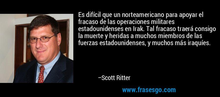Es difícil que un norteamericano para apoyar el fracaso de las operaciones militares estadounidenses en Irak. Tal fracaso traerá consigo la muerte y heridas a muchos miembros de las fuerzas estadounidenses, y muchos más iraquíes. – Scott Ritter