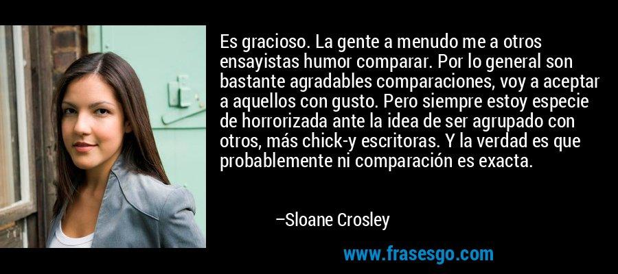 Es gracioso. La gente a menudo me a otros ensayistas humor comparar. Por lo general son bastante agradables comparaciones, voy a aceptar a aquellos con gusto. Pero siempre estoy especie de horrorizada ante la idea de ser agrupado con otros, más chick-y escritoras. Y la verdad es que probablemente ni comparación es exacta. – Sloane Crosley