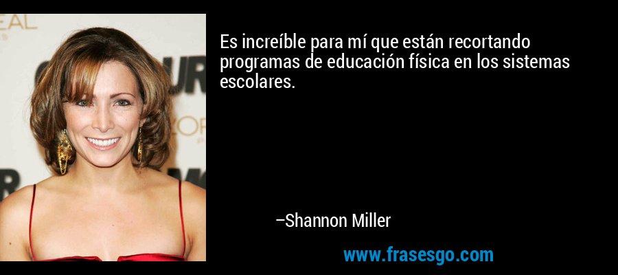 Es increíble para mí que están recortando programas de educación física en los sistemas escolares. – Shannon Miller