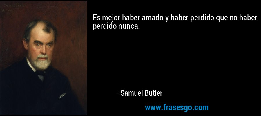Es mejor haber amado y haber perdido que no haber perdido nunca. – Samuel Butler