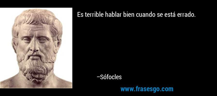 Es terrible hablar bien cuando se está errado. – Sófocles