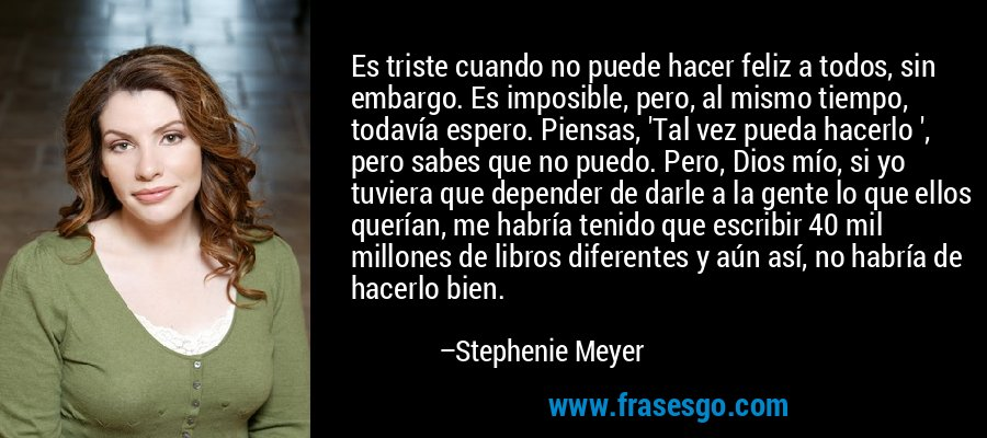Es triste cuando no puede hacer feliz a todos, sin embargo. Es imposible, pero, al mismo tiempo, todavía espero. Piensas, 'Tal vez pueda hacerlo ', pero sabes que no puedo. Pero, Dios mío, si yo tuviera que depender de darle a la gente lo que ellos querían, me habría tenido que escribir 40 mil millones de libros diferentes y aún así, no habría de hacerlo bien. – Stephenie Meyer