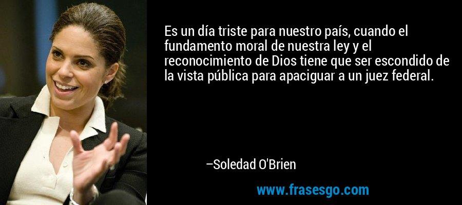 Es un día triste para nuestro país, cuando el fundamento moral de nuestra ley y el reconocimiento de Dios tiene que ser escondido de la vista pública para apaciguar a un juez federal. – Soledad O'Brien
