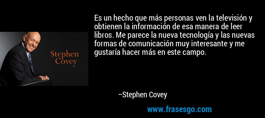 Es un hecho que más personas ven la televisión y obtienen la información de esa manera de leer libros. Me parece la nueva tecnología y las nuevas formas de comunicación muy interesante y me gustaría hacer más en este campo. – Stephen Covey