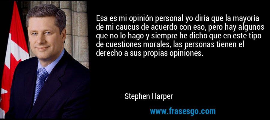 Esa es mi opinión personal yo diría que la mayoría de mi caucus de acuerdo con eso, pero hay algunos que no lo hago y siempre he dicho que en este tipo de cuestiones morales, las personas tienen el derecho a sus propias opiniones. – Stephen Harper