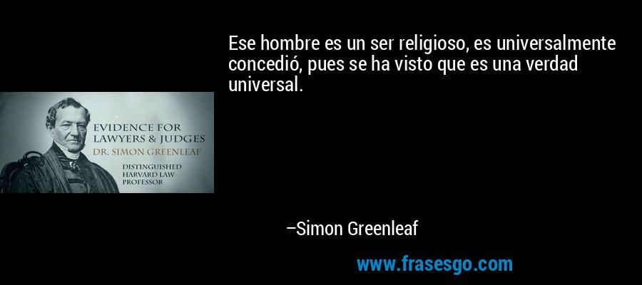 Ese hombre es un ser religioso, es universalmente concedió, pues se ha visto que es una verdad universal. – Simon Greenleaf