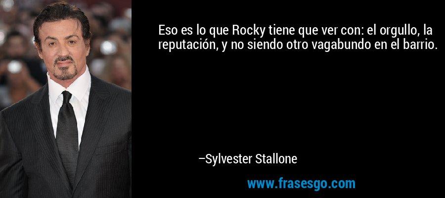 Eso es lo que Rocky tiene que ver con: el orgullo, la reputación, y no siendo otro vagabundo en el barrio. – Sylvester Stallone