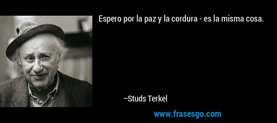 Espero por la paz y la cordura - es la misma cosa. – Studs Terkel