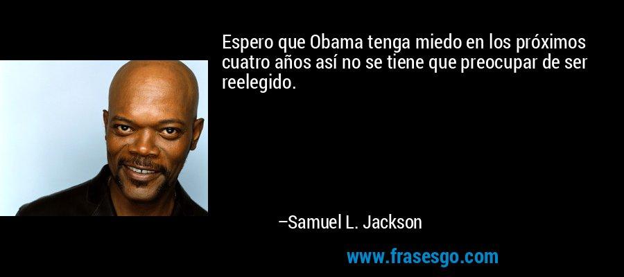 Espero que Obama tenga miedo en los próximos cuatro años así no se tiene que preocupar de ser reelegido. – Samuel L. Jackson