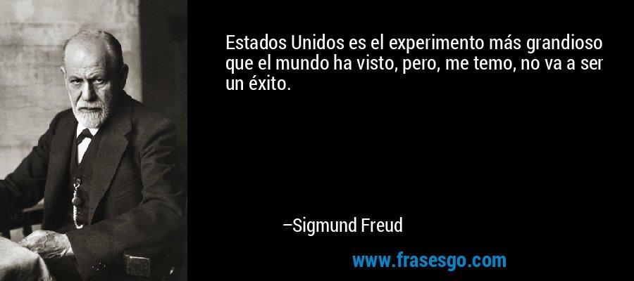 Estados Unidos es el experimento más grandioso que el mundo ha visto, pero, me temo, no va a ser un éxito. – Sigmund Freud