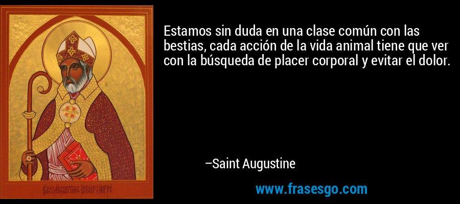 Estamos sin duda en una clase común con las bestias, cada acción de la vida animal tiene que ver con la búsqueda de placer corporal y evitar el dolor. – Saint Augustine
