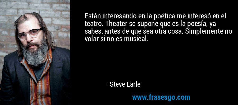 Están interesando en la poética me interesó en el teatro. Theater se supone que es la poesía, ya sabes, antes de que sea otra cosa. Simplemente no volar si no es musical. – Steve Earle