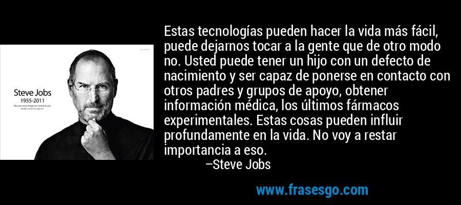 Estas tecnologías pueden hacer la vida más fácil, puede dejarnos tocar a la gente que de otro modo no. Usted puede tener un hijo con un defecto de nacimiento y ser capaz de ponerse en contacto con otros padres y grupos de apoyo, obtener información médica, los últimos fármacos experimentales. Estas cosas pueden influir profundamente en la vida. No voy a restar importancia a eso. – Steve Jobs