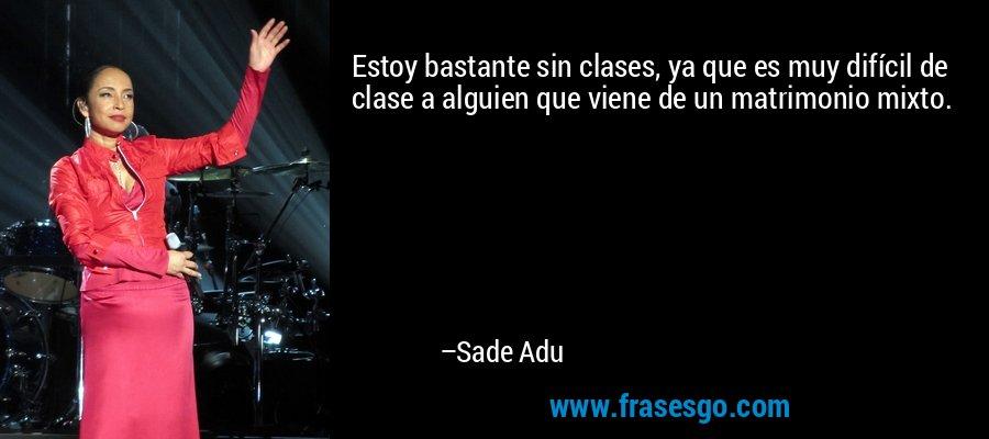 Estoy bastante sin clases, ya que es muy difícil de clase a alguien que viene de un matrimonio mixto. – Sade Adu