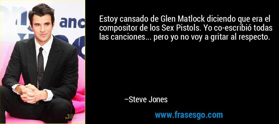 Estoy cansado de Glen Matlock diciendo que era el compositor de los Sex Pistols. Yo co-escribió todas las canciones... pero yo no voy a gritar al respecto. – Steve Jones