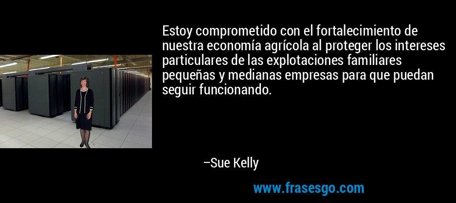 Estoy comprometido con el fortalecimiento de nuestra economía agrícola al proteger los intereses particulares de las explotaciones familiares pequeñas y medianas empresas para que puedan seguir funcionando. – Sue Kelly