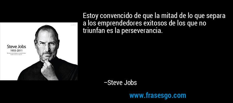 Estoy convencido de que la mitad de lo que separa a los emprendedores exitosos de los que no triunfan es la perseverancia. – Steve Jobs