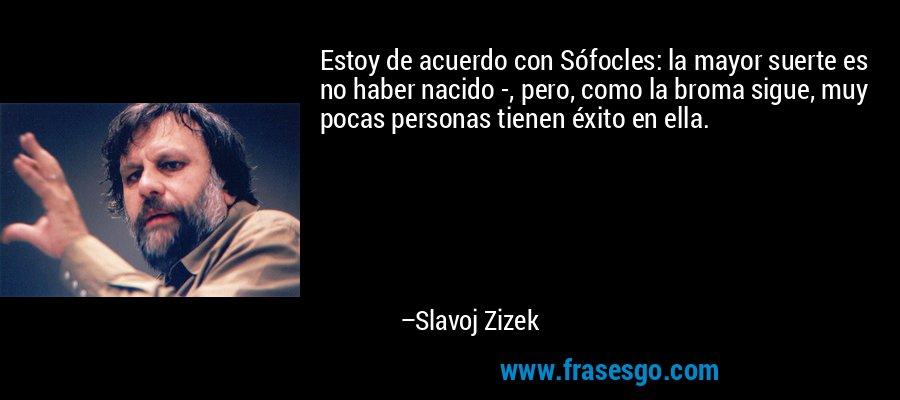 Estoy de acuerdo con Sófocles: la mayor suerte es no haber nacido -, pero, como la broma sigue, muy pocas personas tienen éxito en ella. – Slavoj Zizek