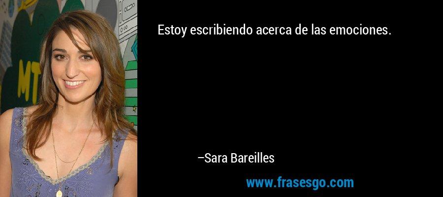 Estoy escribiendo acerca de las emociones. – Sara Bareilles