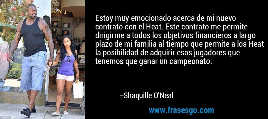 Estoy muy emocionado acerca de mi nuevo contrato con el Heat. Este contrato me permite dirigirme a todos los objetivos financieros a largo plazo de mi familia al tiempo que permite a los Heat la posibilidad de adquirir esos jugadores que tenemos que ganar un campeonato. – Shaquille O'Neal