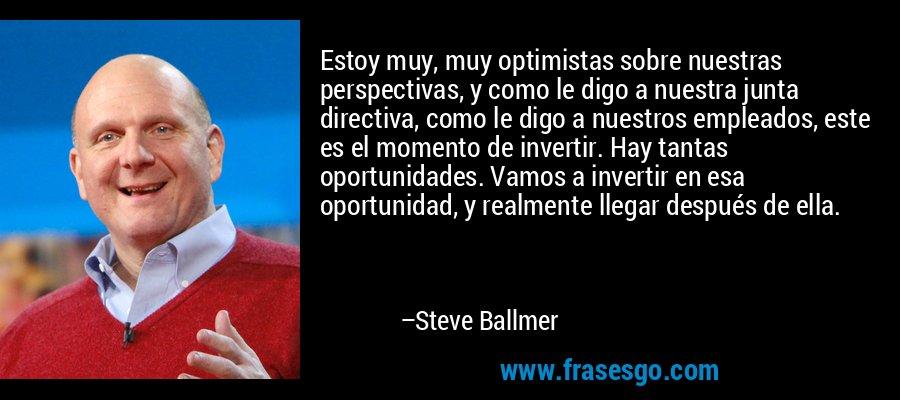 Estoy muy, muy optimistas sobre nuestras perspectivas, y como le digo a nuestra junta directiva, como le digo a nuestros empleados, este es el momento de invertir. Hay tantas oportunidades. Vamos a invertir en esa oportunidad, y realmente llegar después de ella. – Steve Ballmer