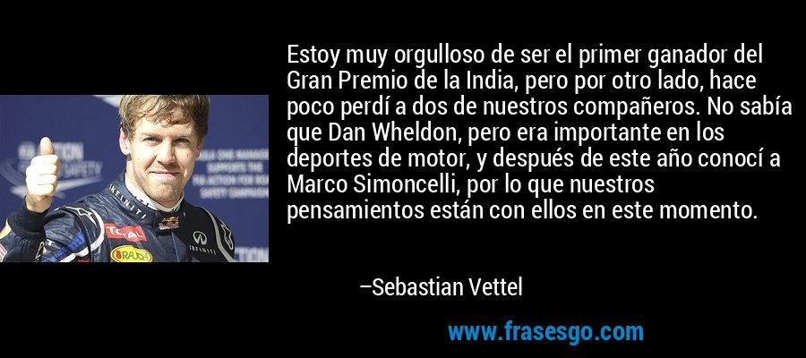 Estoy muy orgulloso de ser el primer ganador del Gran Premio de la India, pero por otro lado, hace poco perdí a dos de nuestros compañeros. No sabía que Dan Wheldon, pero era importante en los deportes de motor, y después de este año conocí a Marco Simoncelli, por lo que nuestros pensamientos están con ellos en este momento. – Sebastian Vettel