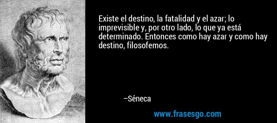 Existe el destino, la fatalidad y el azar; lo imprevisible y, por otro lado, lo que ya está determinado. Entonces como hay azar y como hay destino, filosofemos. – Séneca