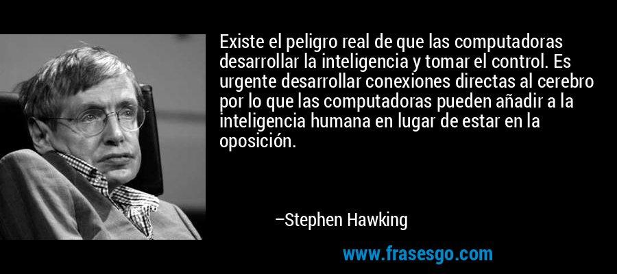 Existe el peligro real de que las computadoras desarrollar la inteligencia y tomar el control. Es urgente desarrollar conexiones directas al cerebro por lo que las computadoras pueden añadir a la inteligencia humana en lugar de estar en la oposición. – Stephen Hawking