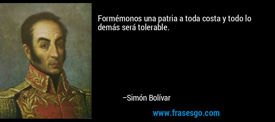 Formémonos una patria a toda costa y todo lo demás será tolerable. – Simón Bolívar