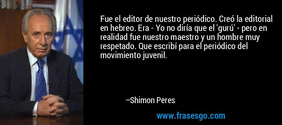 Fue el editor de nuestro periódico. Creó la editorial en hebreo. Era - Yo no diría que el 'gurú' - pero en realidad fue nuestro maestro y un hombre muy respetado. Que escribí para el periódico del movimiento juvenil. – Shimon Peres