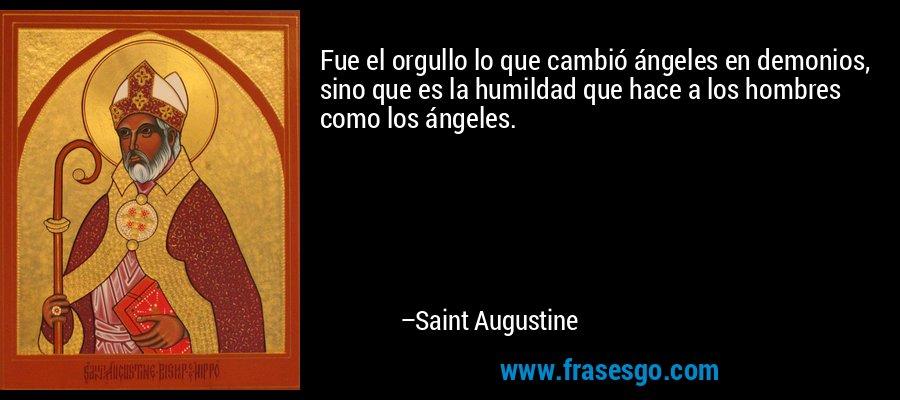 Fue el orgullo lo que cambió ángeles en demonios, sino que es la humildad que hace a los hombres como los ángeles. – Saint Augustine