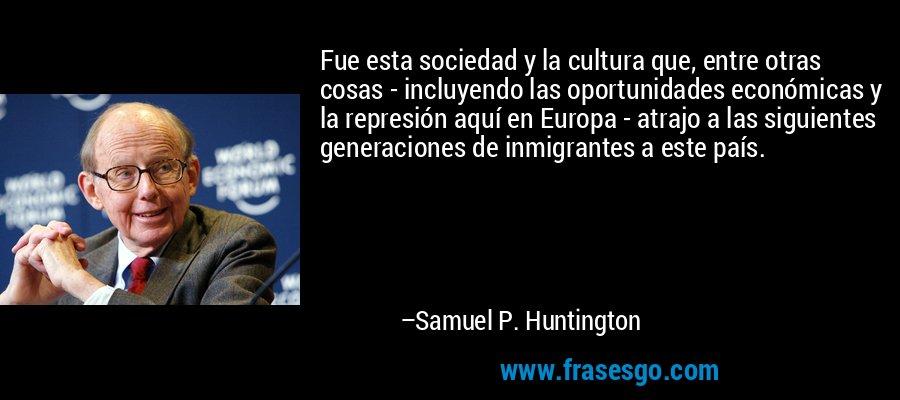 Fue esta sociedad y la cultura que, entre otras cosas - incluyendo las oportunidades económicas y la represión aquí en Europa - atrajo a las siguientes generaciones de inmigrantes a este país. – Samuel P. Huntington