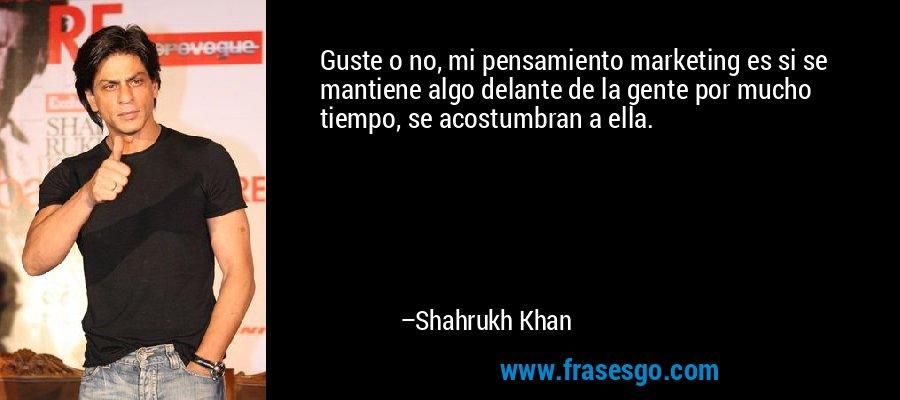 Guste o no, mi pensamiento marketing es si se mantiene algo delante de la gente por mucho tiempo, se acostumbran a ella. – Shahrukh Khan